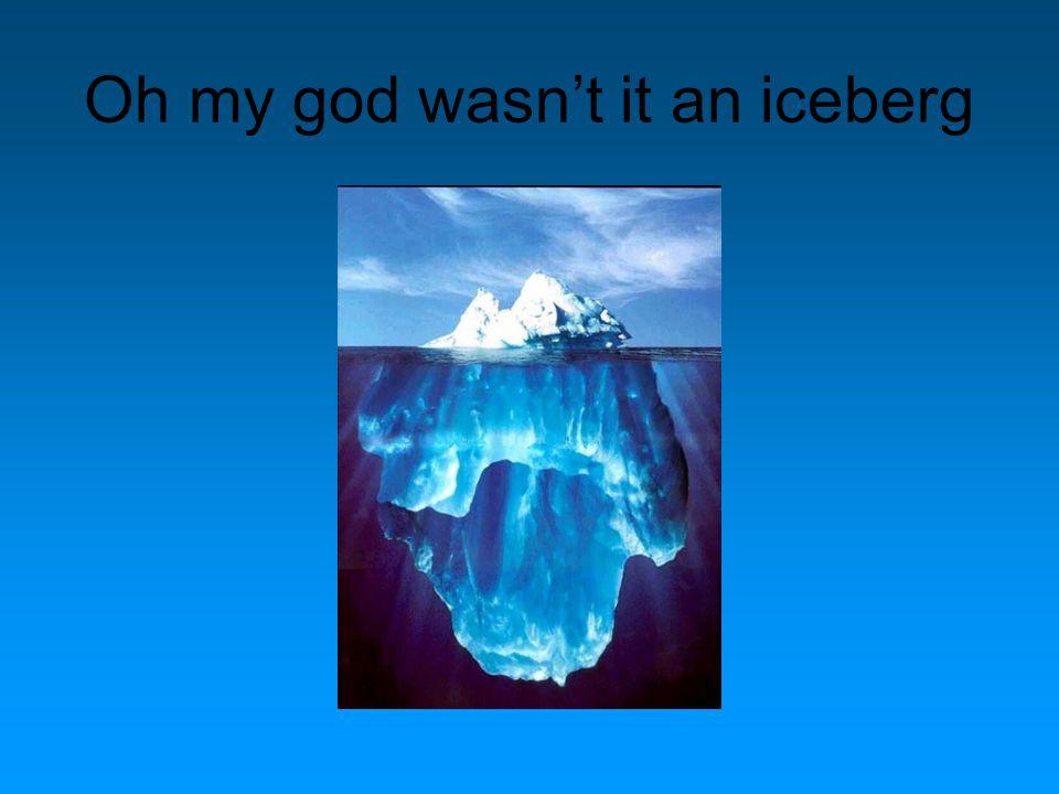 Oh my god wasn't it an iceberg