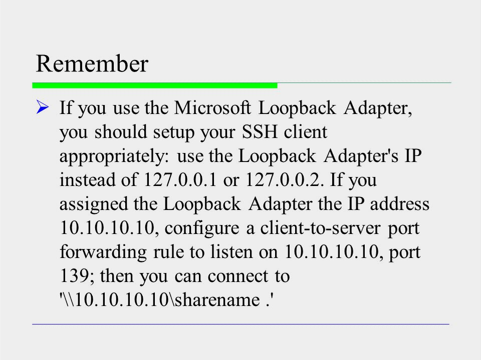 Remember  If you use the Microsoft Loopback Adapter, you should setup your SSH client appropriately: use the Loopback Adapter's IP instead of 127.0.0