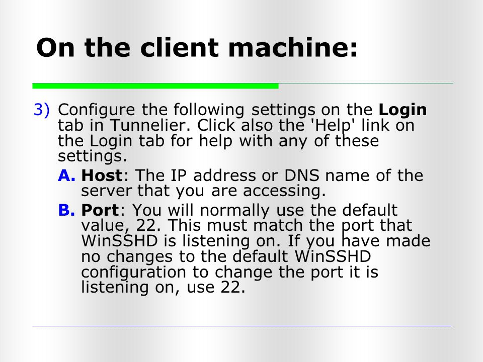 3)Configure the following settings on the Login tab in Tunnelier. Click also the 'Help' link on the Login tab for help with any of these settings. A.H