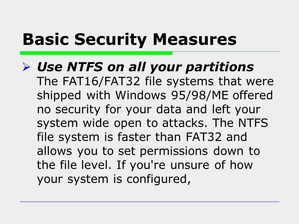Basic Security Measures  Use NTFS on all your partitions The FAT16/FAT32 file systems that were shipped with Windows 95/98/ME offered no security for