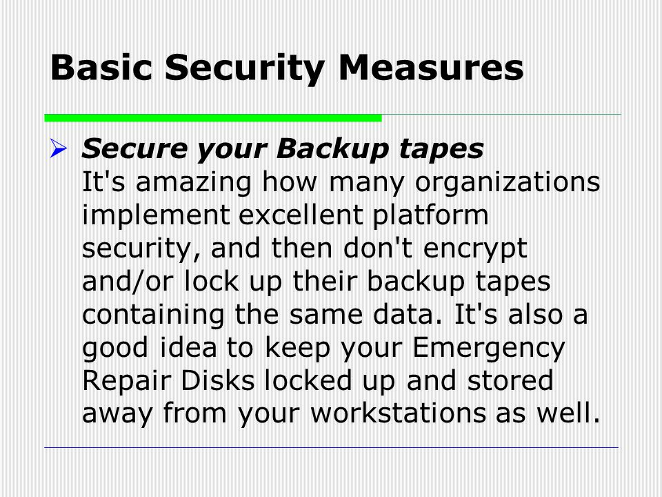  Secure your Backup tapes It's amazing how many organizations implement excellent platform security, and then don't encrypt and/or lock up their back