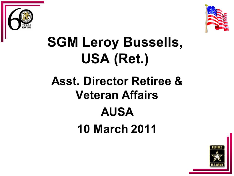 SGM Leroy Bussells, USA (Ret.) Asst. Director Retiree & Veteran Affairs AUSA 10 March 2011