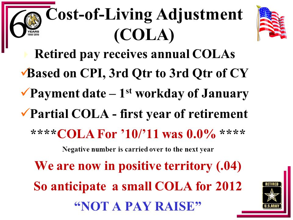 Cost-of-Living Adjustment (COLA)  Retired pay receives annual COLAs Based on CPI, 3rd Qtr to 3rd Qtr of CY Payment date – 1 st workday of January Par