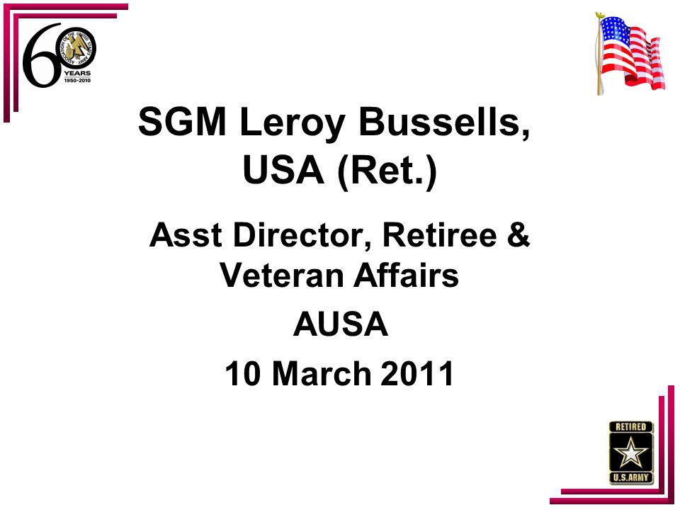 SGM Leroy Bussells, USA (Ret.) Asst Director, Retiree & Veteran Affairs AUSA 10 March 2011