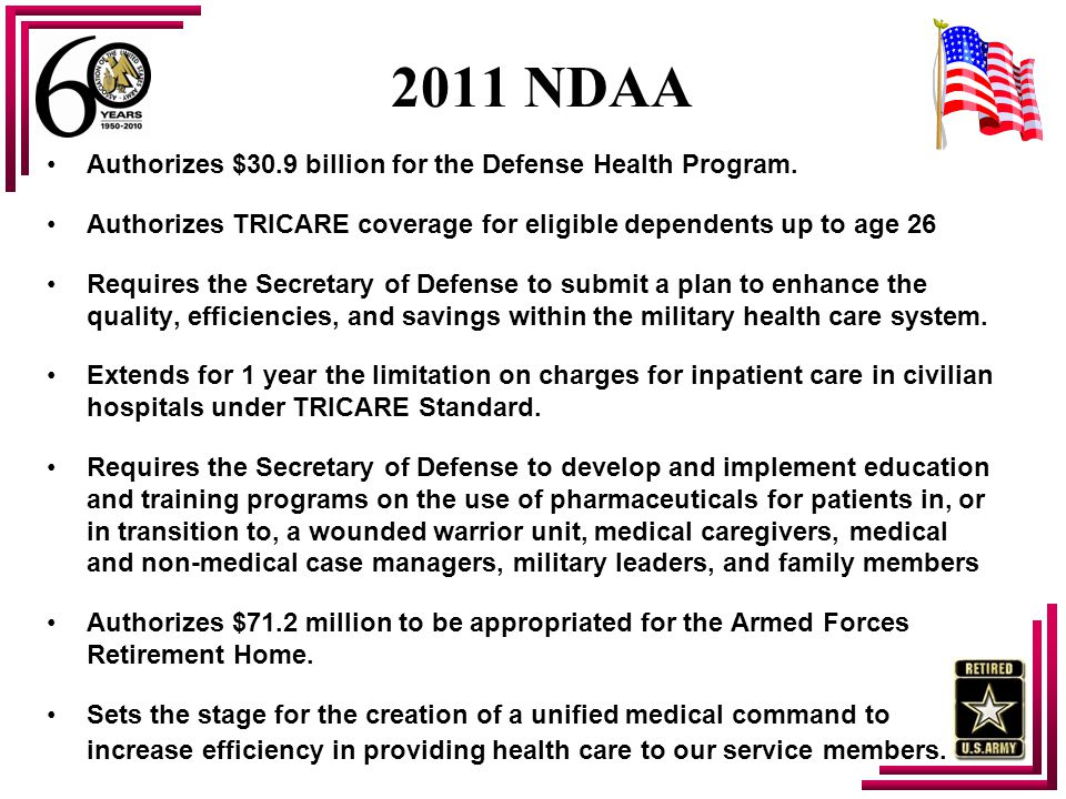 2011 NDAA Authorizes $30.9 billion for the Defense Health Program. Authorizes TRICARE coverage for eligible dependents up to age 26 Requires the Secre