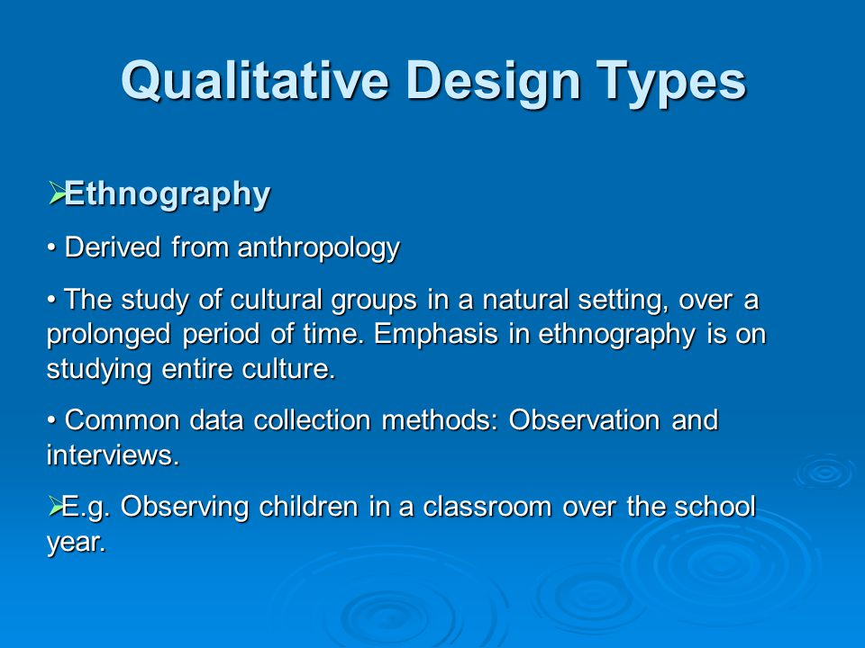  Many types  Focus: Ethnography Ethnography Case studies Case studies Phenomenology Phenomenology Narrative Research Narrative Research Grounded Theory Grounded Theory Qualitative Design Types