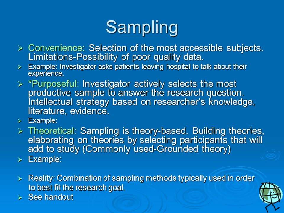 Sampling  Regardless of quantitative or qualitative, important to consider sampling  How will you choose those participants you wish to gather information from for a qualitative study.
