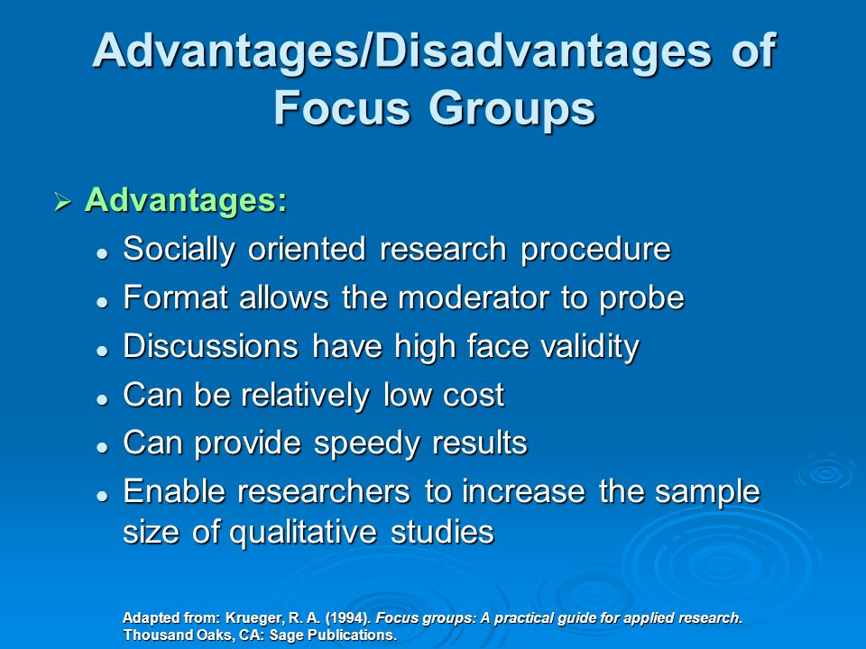 Focus Groups  Group recruited to discuss particular topic  ONE focus group is ONE unit of analysis  Each focus group should take 1-2 hours  Ideal size: 6 – 12 people (plus a moderator/note taker)  Several groups are necessary for validity  Homogeneity and anonymity are important factors to consider People may open up with others who are People may open up with others who are perceived to think along similar lines and perceived to think along similar lines and whom they may never see again whom they may never see again