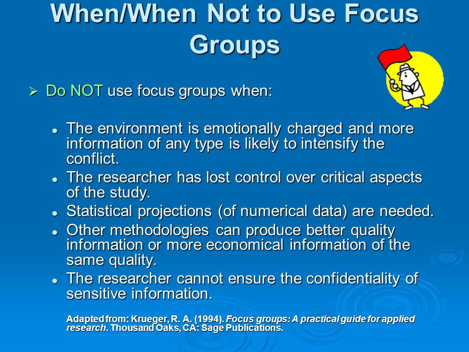 When/When Not to Use Focus Groups  Consider the use of a focus group when: Insight is needed in exploratory or preliminary studies.