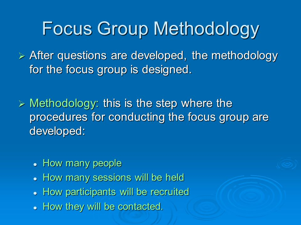 Focus Group Question Design  Using the overall purpose, develop specific questions  Points to keep in mind when considering questions: Should be open-ended to provide wide variety and depth of responses.