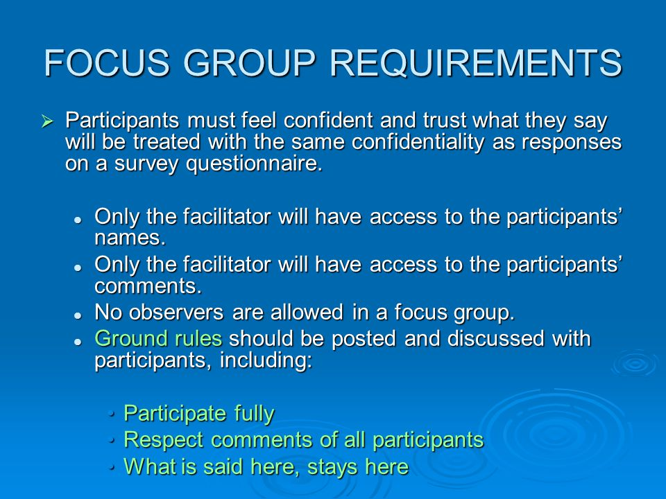 WHO: identify a target group that can provide the most useful data  WHEN: determine when to conduct the focus group (the information to be collected determines the timeframe for the conduct of the focus group)  LOGISTICS: coordinating rooms, dates, and times, as well as contacting the participants so that they can block out their calendars.