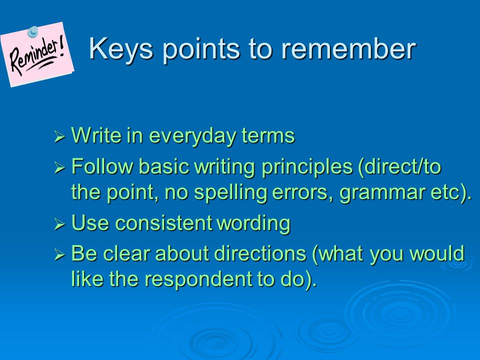 Questionnaire/Survey Design Process  1) Define objectives and requirements Keep need to know questions, be cautious about like to know Keep need to know questions, be cautious about like to know 2) Consult with experts familiar with, or are part of interest group during development 3) Draft questions while thinking about data collection method and burden on respondent 4) Review/revise the questionnaire 5) Pre-test or pilot the questionnaire Tip: Focus groups can be used to develop content of survey