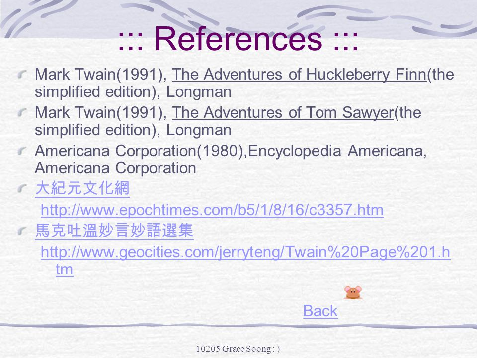 10205 Grace Soong : ) My Thoughts Samuel Clemens, or Mark Twain, was really a great person who had a wonderful imagination and wrote so many unique stories that have lasted from the 1800's, and, I believe, will still be popular even 500 years later.