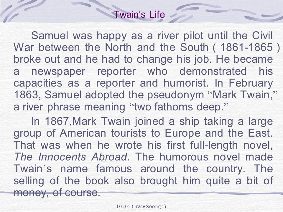 10205 Grace Soong : ) Twain's Life Samuel spent his happy childhood days along the Mississippi River, watching the steamboats pass by day after day.