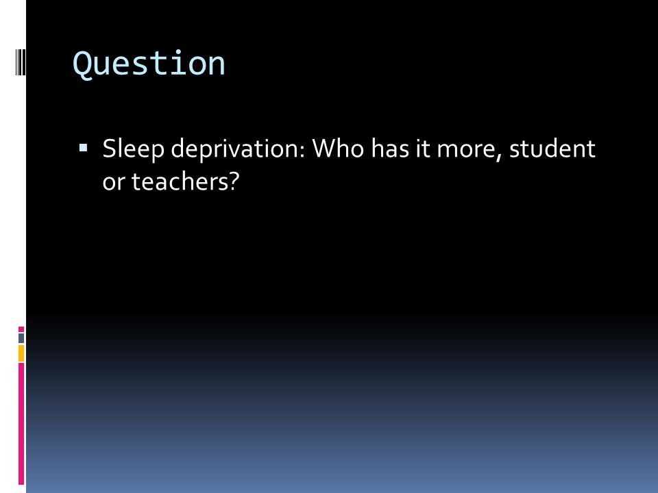 Question  Sleep deprivation: Who has it more, student or teachers?