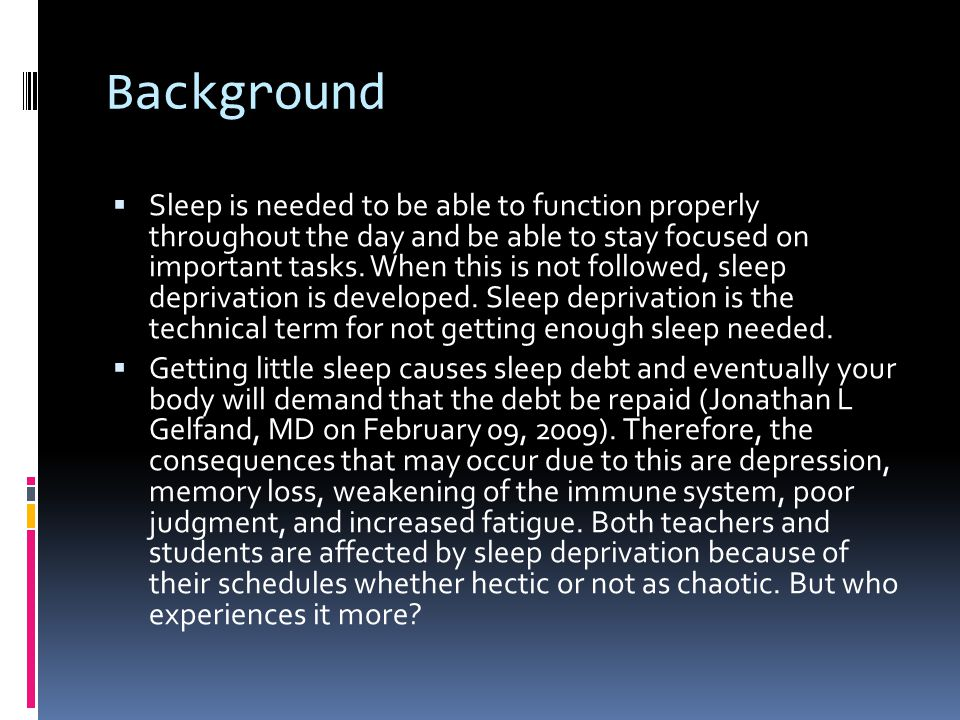 Background  Sleep is needed to be able to function properly throughout the day and be able to stay focused on important tasks. When this is not follo