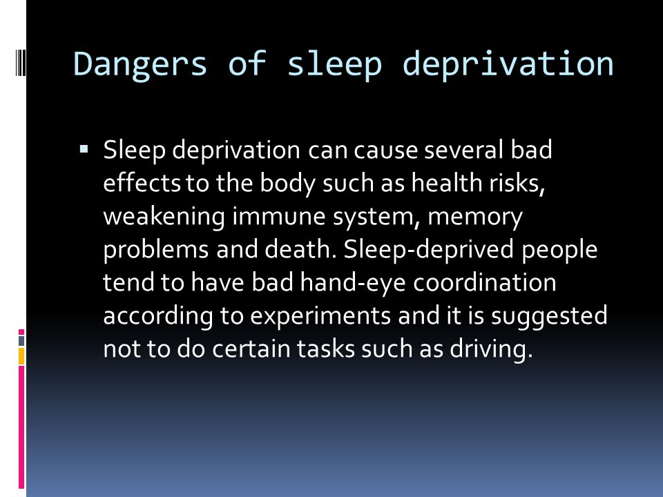 Dangers of sleep deprivation  Sleep deprivation can cause several bad effects to the body such as health risks, weakening immune system, memory probl