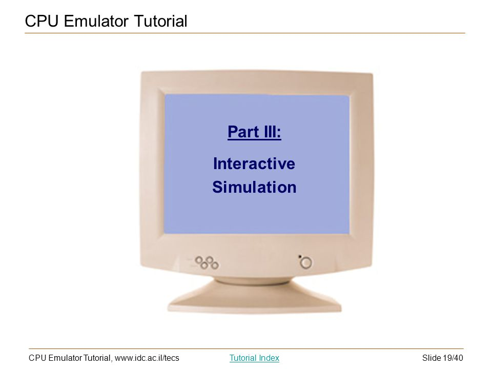 Slide 19/40CPU Emulator Tutorial, www.idc.ac.il/tecsTutorial Index CPU Emulator Tutorial Part III: Interactive Simulation