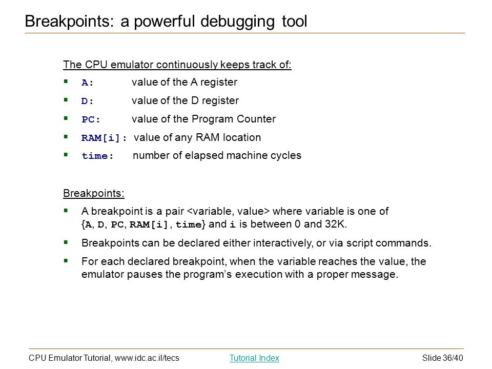 Slide 36/40CPU Emulator Tutorial, www.idc.ac.il/tecsTutorial Index Breakpoints: a powerful debugging tool The CPU emulator continuously keeps track of:  A: value of the A register  D: value of the D register  PC: value of the Program Counter  RAM[i]: value of any RAM location  time: number of elapsed machine cycles Breakpoints:  A breakpoint is a pair where variable is one of { A, D, PC, RAM[i], time } and i is between 0 and 32K.