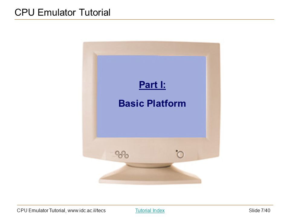 Slide 7/40CPU Emulator Tutorial, www.idc.ac.il/tecsTutorial Index CPU Emulator Tutorial Part I: Basic Platform