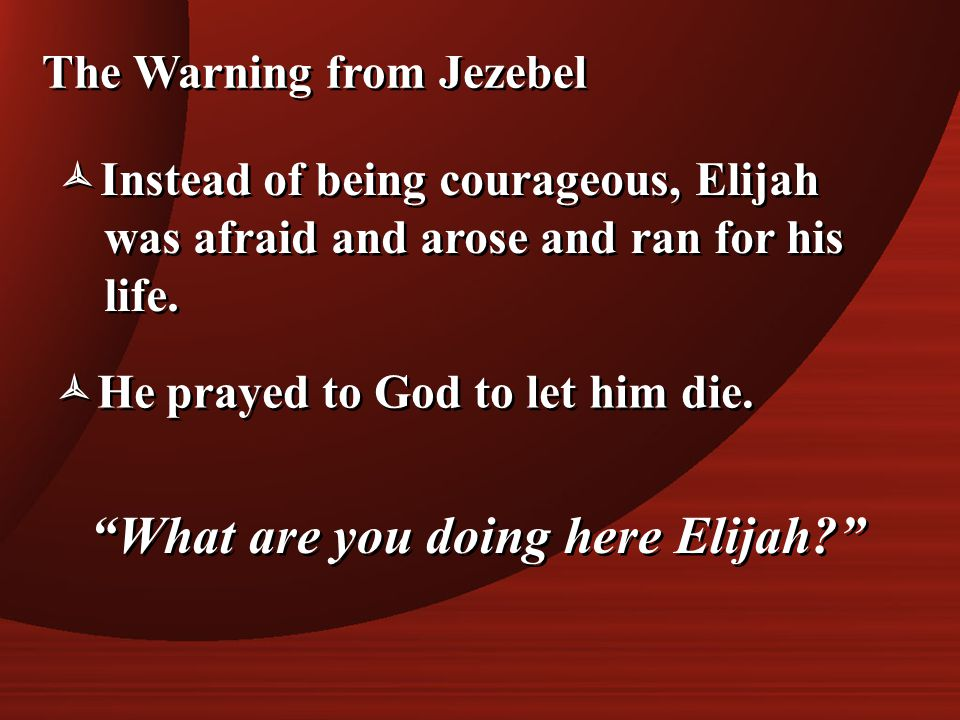 The Warning from Jezebel  Instead of being courageous, Elijah was afraid and arose and ran for his life.  Instead of being courageous, Elijah was af