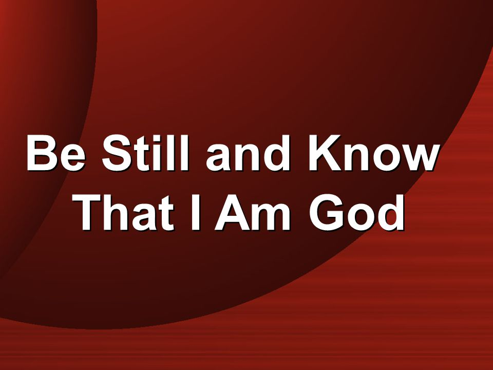 Be Still and Know That I Am God Be Still and Know That I Am God