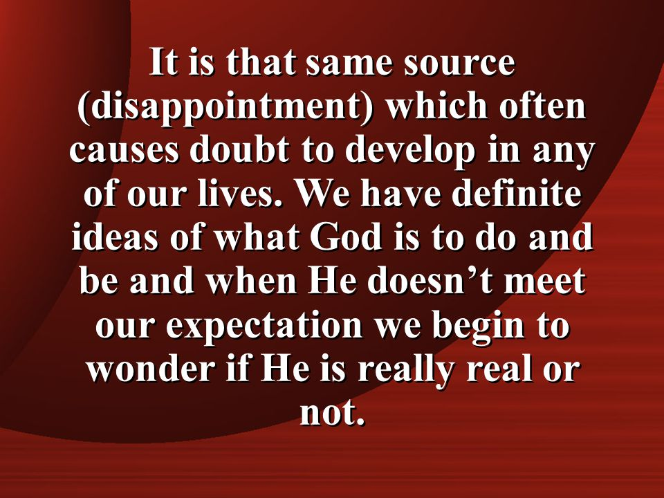 It is that same source (disappointment) which often causes doubt to develop in any of our lives. We have definite ideas of what God is to do and be an