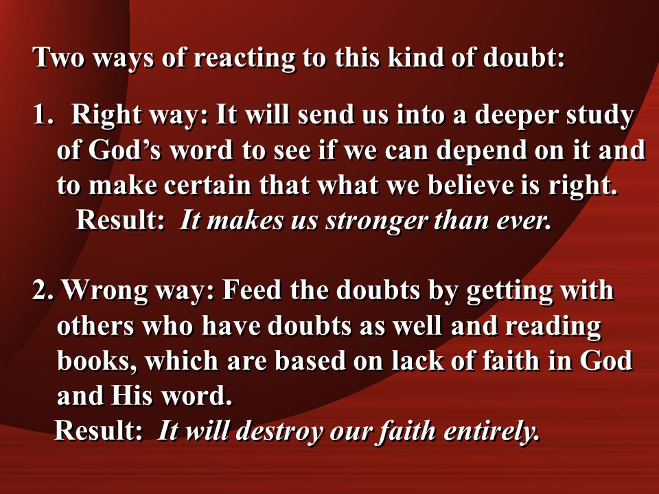 Two ways of reacting to this kind of doubt: 1. Right way: It will send us into a deeper study of God's word to see if we can depend on it and to make