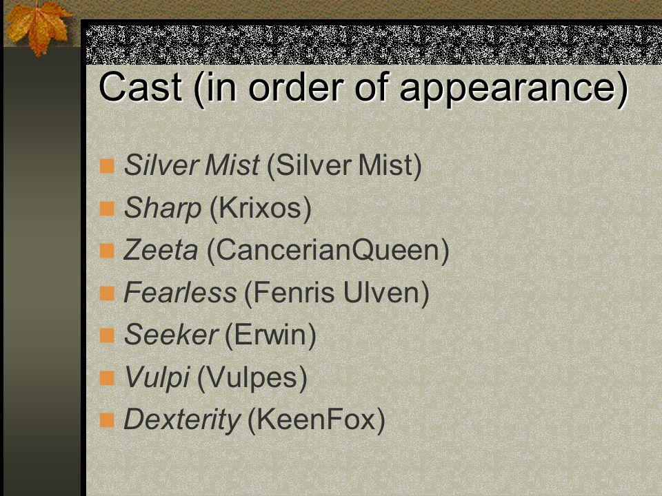Cast (in order of appearance) Silver Mist (Silver Mist) Sharp (Krixos) Zeeta (CancerianQueen) Fearless (Fenris Ulven) Seeker (Erwin) Vulpi (Vulpes) Dexterity (KeenFox)