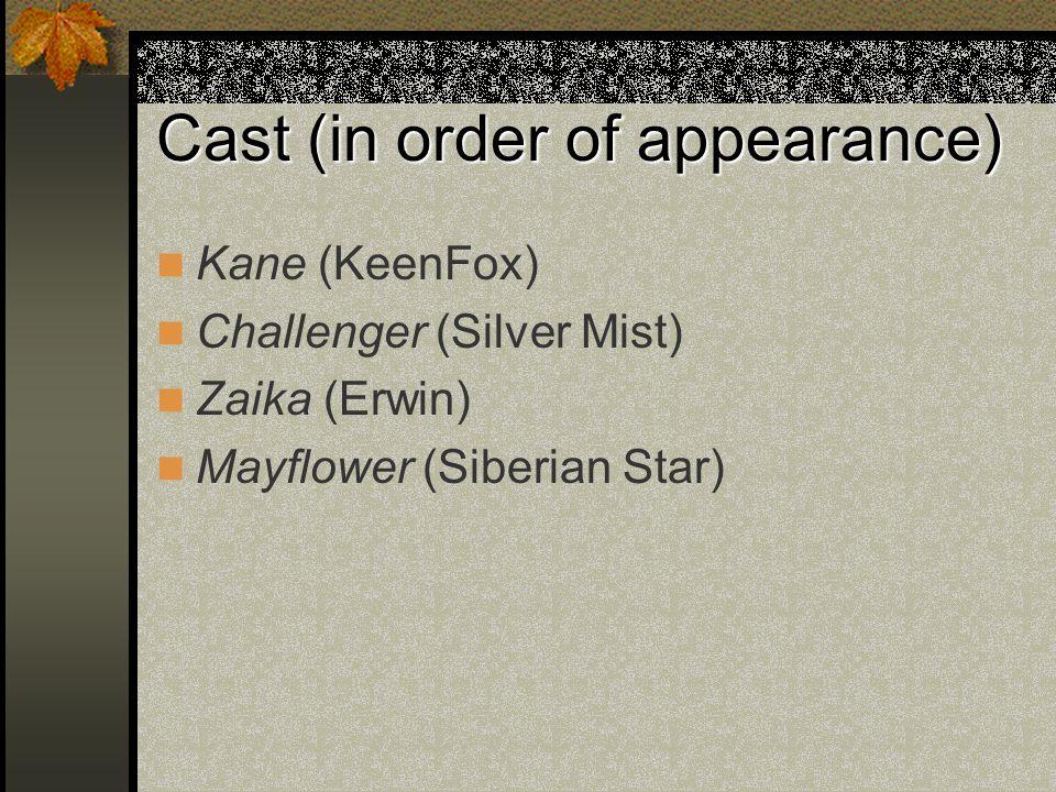 Cast (in order of appearance) Kane (KeenFox) Challenger (Silver Mist) Zaika (Erwin) Mayflower (Siberian Star)