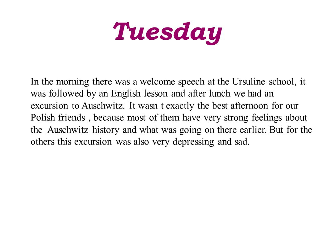 Tuesday In the morning there was a welcome speech at the Ursuline school, it was followed by an English lesson and after lunch we had an excursion to Auschwitz.