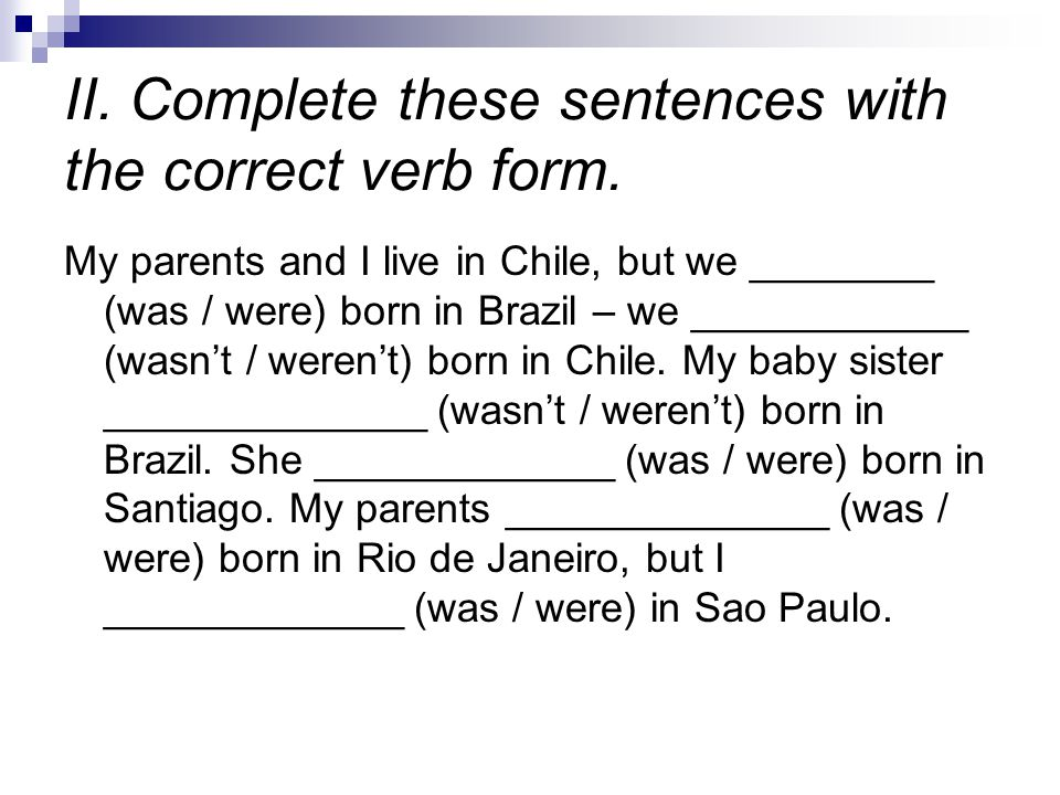 II. Complete these sentences with the correct verb form. My parents and I live in Chile, but we ________ (was / were) born in Brazil – we ____________