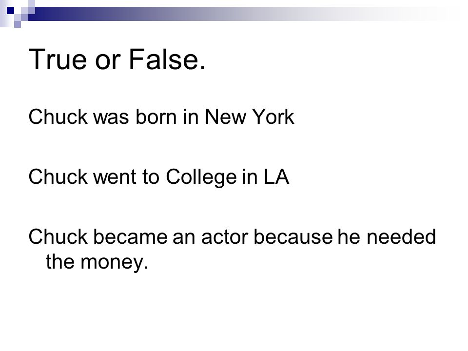 True or False. Chuck was born in New York Chuck went to College in LA Chuck became an actor because he needed the money.