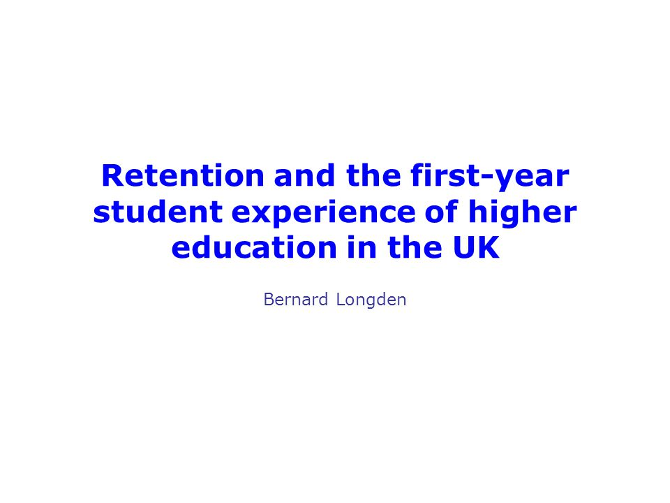 Retention and the first-year student experience of higher education in the UK Bernard Longden
