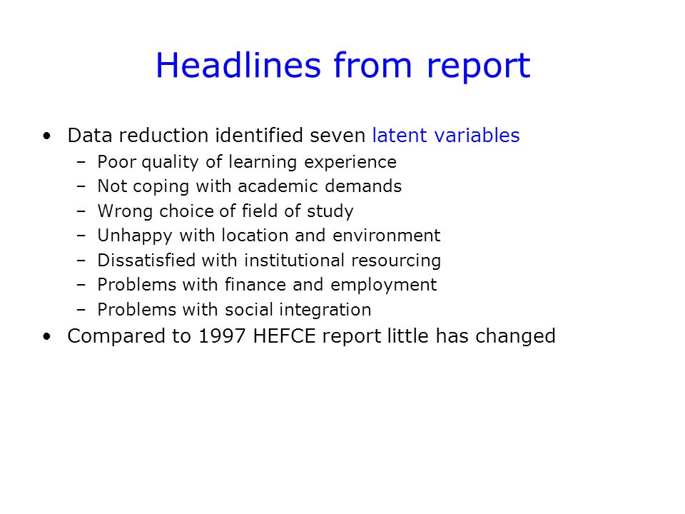 Headlines from report Data reduction identified seven latent variables –Poor quality of learning experience –Not coping with academic demands –Wrong choice of field of study –Unhappy with location and environment –Dissatisfied with institutional resourcing –Problems with finance and employment –Problems with social integration Compared to 1997 HEFCE report little has changed