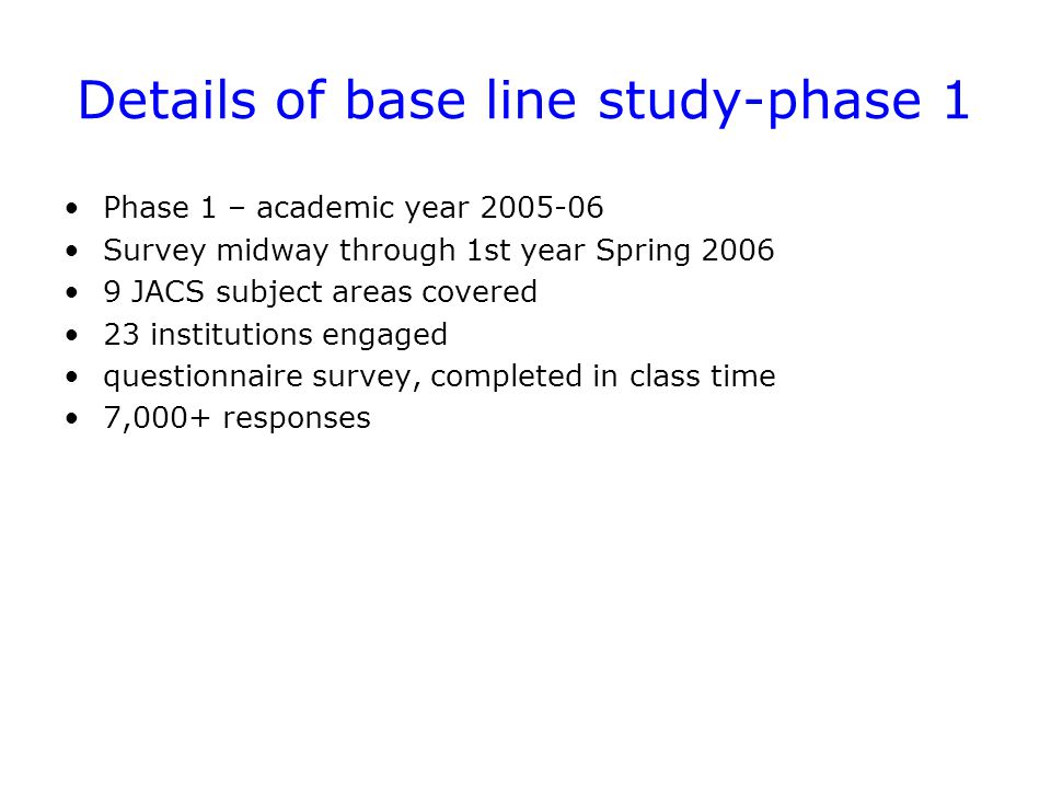 Details of base line study-phase 1 Phase 1 – academic year 2005-06 Survey midway through 1st year Spring 2006 9 JACS subject areas covered 23 institutions engaged questionnaire survey, completed in class time 7,000+ responses