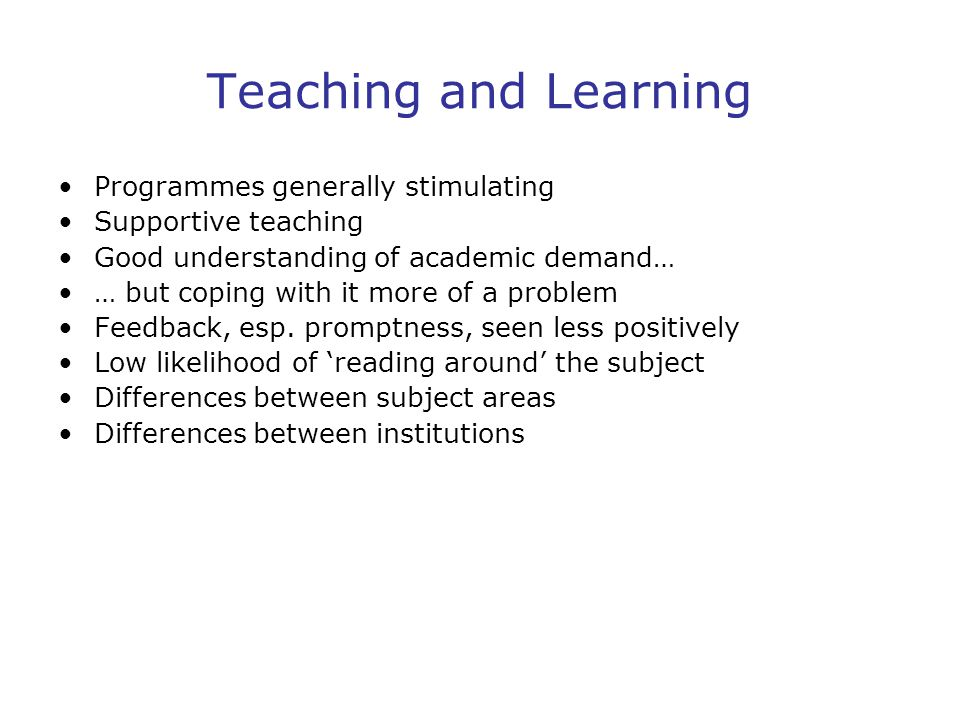 Teaching and Learning Programmes generally stimulating Supportive teaching Good understanding of academic demand… … but coping with it more of a problem Feedback, esp.