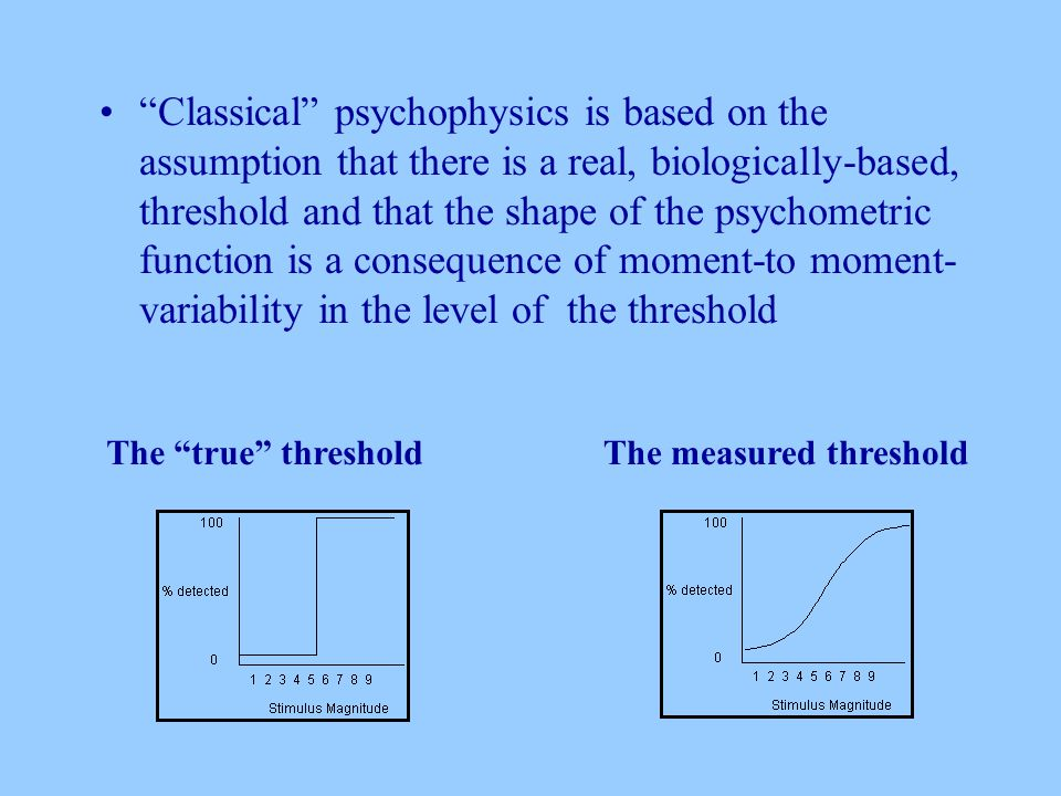 Classical psychophysics is based on the assumption that there is a real, biologically-based, threshold and that the shape of the psychometric function is a consequence of moment-to moment- variability in the level of the threshold The true thresholdThe measured threshold