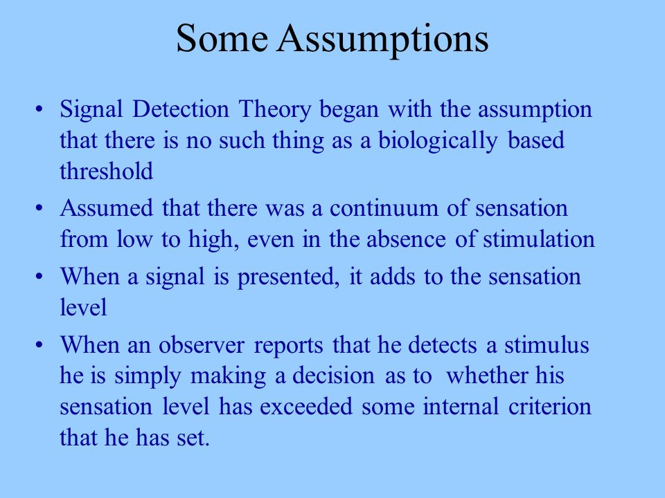 Some Assumptions Signal Detection Theory began with the assumption that there is no such thing as a biologically based threshold Assumed that there was a continuum of sensation from low to high, even in the absence of stimulation When a signal is presented, it adds to the sensation level When an observer reports that he detects a stimulus he is simply making a decision as to whether his sensation level has exceeded some internal criterion that he has set.