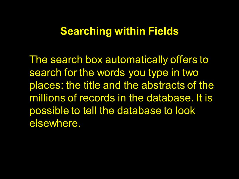 Searching within Fields The search box automatically offers to search for the words you type in two places: the title and the abstracts of the millions of records in the database.