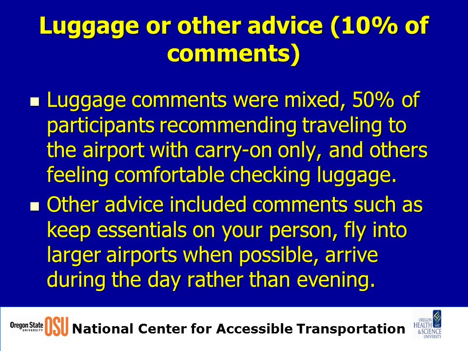 National Center for Accessible Transportation Luggage or other advice (10% of comments) Luggage comments were mixed, 50% of participants recommending traveling to the airport with carry-on only, and others feeling comfortable checking luggage.