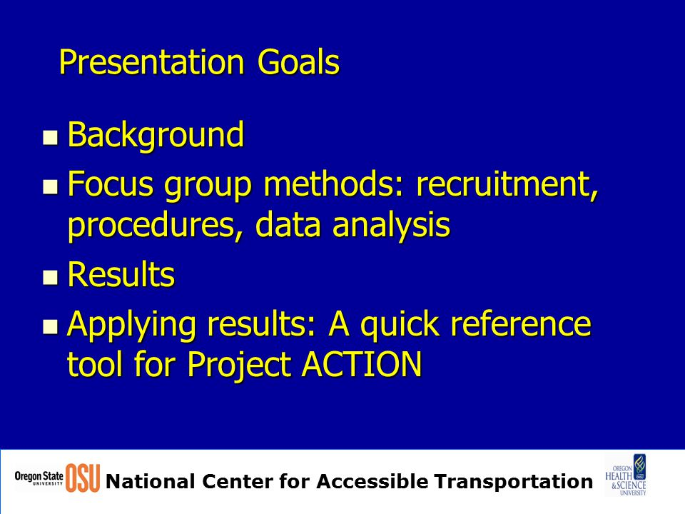 National Center for Accessible Transportation Presentation Goals Background Background Focus group methods: recruitment, procedures, data analysis Focus group methods: recruitment, procedures, data analysis Results Results Applying results: A quick reference tool for Project ACTION Applying results: A quick reference tool for Project ACTION