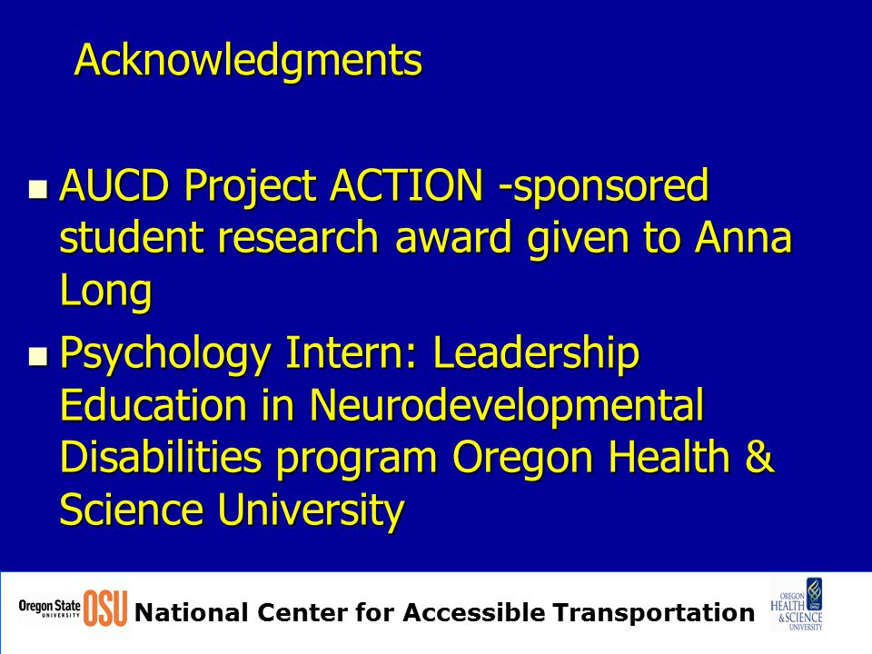 National Center for Accessible Transportation Acknowledgments AUCD Project ACTION -sponsored student research award given to Anna Long AUCD Project ACTION -sponsored student research award given to Anna Long Psychology Intern: Leadership Education in Neurodevelopmental Disabilities program Oregon Health & Science University Psychology Intern: Leadership Education in Neurodevelopmental Disabilities program Oregon Health & Science University