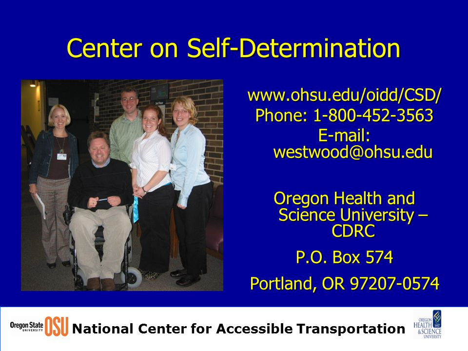 National Center for Accessible Transportation Center on Self-Determination www.ohsu.edu/oidd/CSD/ Phone: 1-800-452-3563 E-mail: westwood@ohsu.edu Oregon Health and Science University – CDRC P.O.