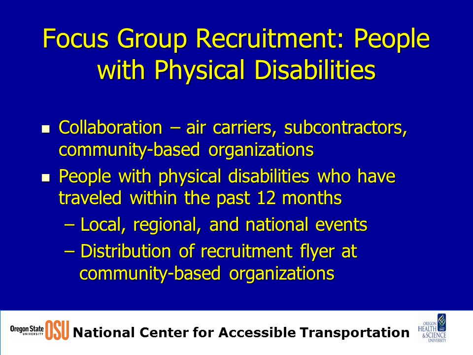 National Center for Accessible Transportation Focus Group Recruitment: People with Physical Disabilities Collaboration – air carriers, subcontractors, community-based organizations Collaboration – air carriers, subcontractors, community-based organizations People with physical disabilities who have traveled within the past 12 months People with physical disabilities who have traveled within the past 12 months – Local, regional, and national events – Distribution of recruitment flyer at community-based organizations