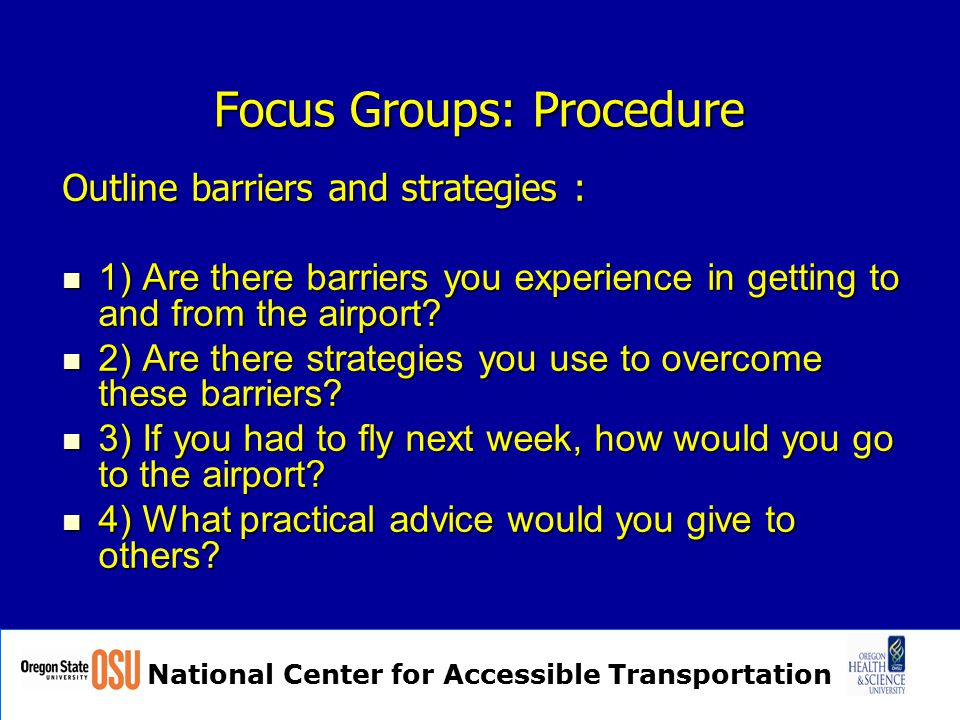 National Center for Accessible Transportation Focus Groups: Procedure Outline barriers and strategies : 1) Are there barriers you experience in getting to and from the airport.