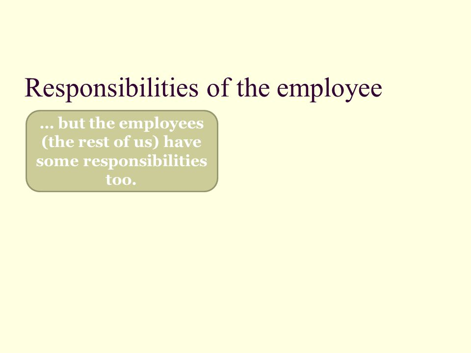 Responsibilities of the employee … but the employees (the rest of us) have some responsibilities too.