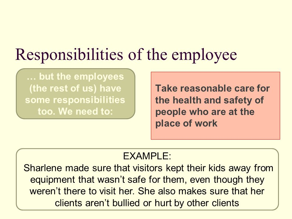 Responsibilities of the employee Take reasonable care for the health and safety of people who are at the place of work EXAMPLE: Sharlene made sure that visitors kept their kids away from equipment that wasn't safe for them, even though they weren't there to visit her.