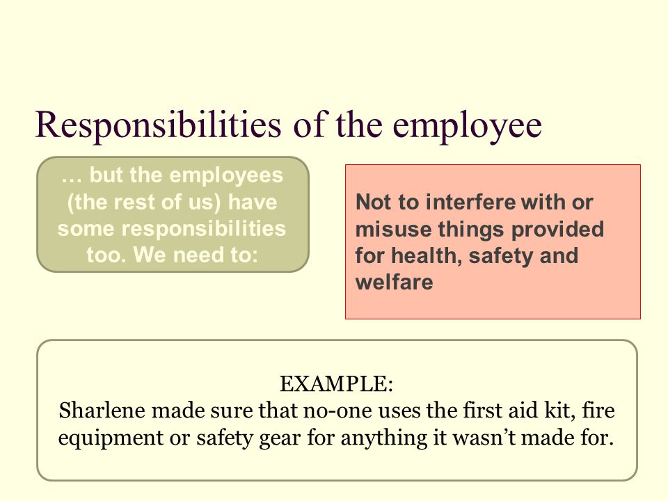 Responsibilities of the employee Not to interfere with or misuse things provided for health, safety and welfare EXAMPLE: Sharlene made sure that no-on