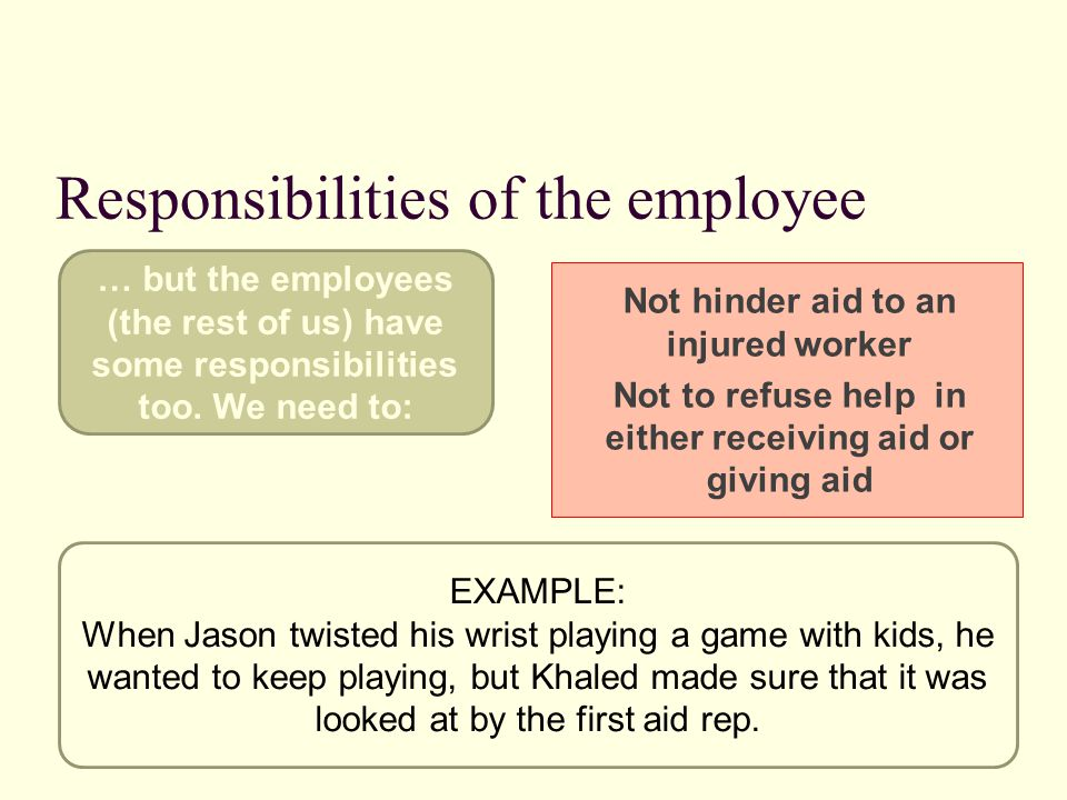Responsibilities of the employee Not hinder aid to an injured worker Not to refuse help in either receiving aid or giving aid EXAMPLE: When Jason twisted his wrist playing a game with kids, he wanted to keep playing, but Khaled made sure that it was looked at by the first aid rep.